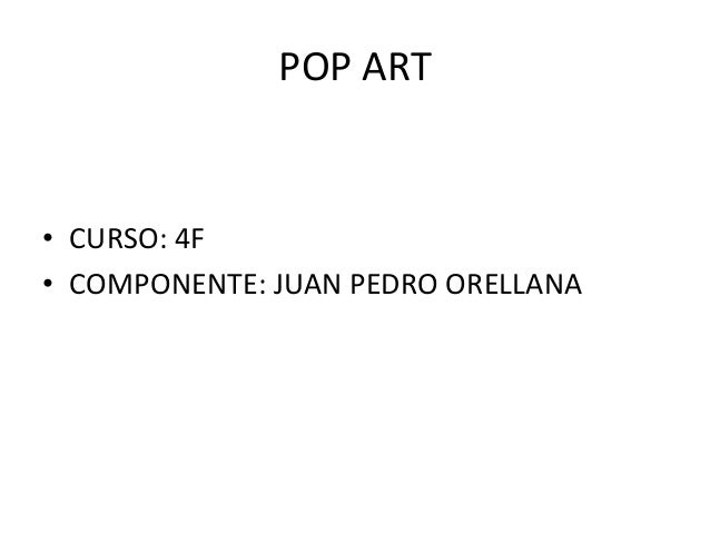 POP ART • CURSO: 4F • COMPONENTE: JUAN PEDRO ORELLANA