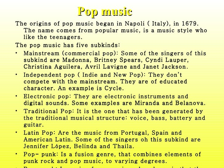 Pop music <ul><li>The origins of pop music began in Napoli ( Italy), in 1679. The name comes from popular music, is a musi...
