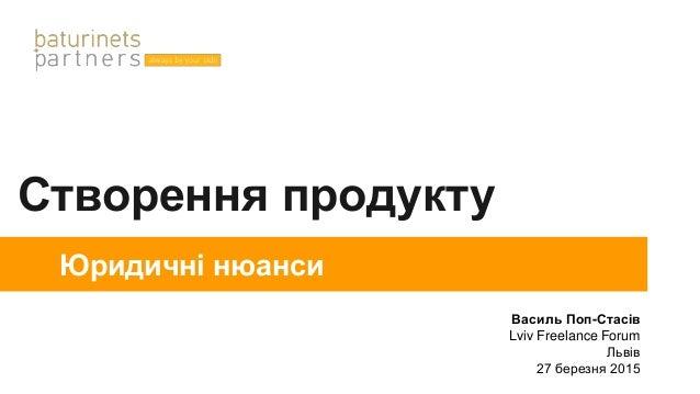 Створення продукту Юридичні нюанси Василь Поп-Стасів Lviv Freelance Forum Львів 27 березня 2015