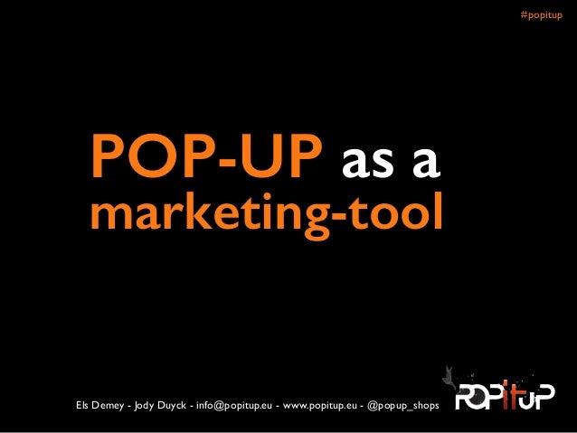 ! POP-UP as a marketing-tool Els Demey - Jody Duyck - info@popitup.eu - www.popitup.eu - @popup_shops #popitup