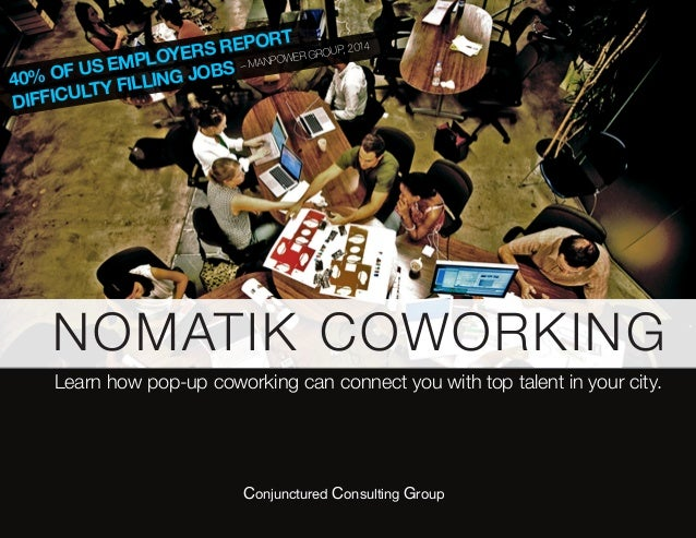 40% OF US EMPLOYERS REPORT DIFFICULTY FILLING JOBS – MANPOWER GROUP, 2014 NOMATIK COWORKING Learn how pop-up coworking can...