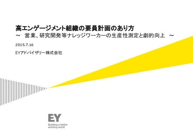 高エンゲージメント組織の要員計画のあり方 ~ 営業、研究開発等ナレッジワーカーの生産性測定と劇的向上 ~ EYアドバイザリー株式会社 2015.7.16