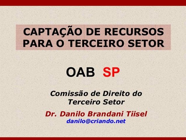 CAPTAÇÃO DE RECURSOS PARA O TERCEIRO SETOR Comissão de Direito do Terceiro Setor Dr. Danilo Brandani Tiisel danilo@criando...