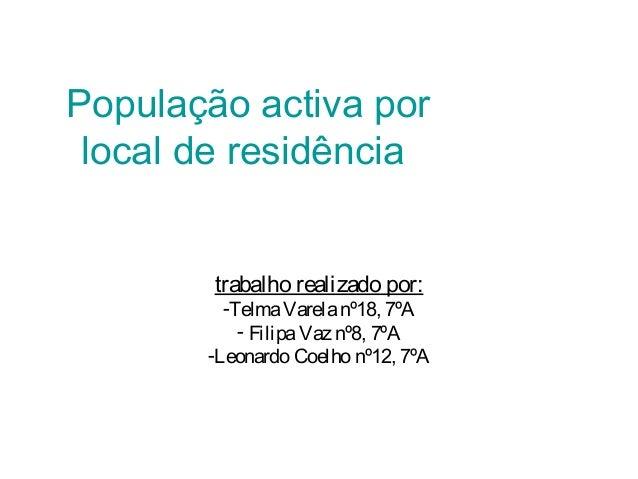 População activa por local de residência trabalho realizado por: -TelmaVarelanº18, 7ºA - FilipaVaz nº8, 7ºA -Leonardo Coel...
