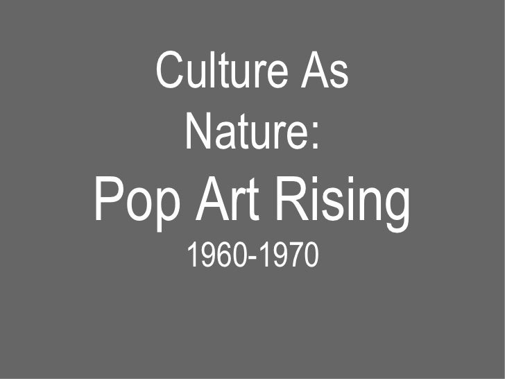 Culture As Nature: Pop Art Rising 1960-1970