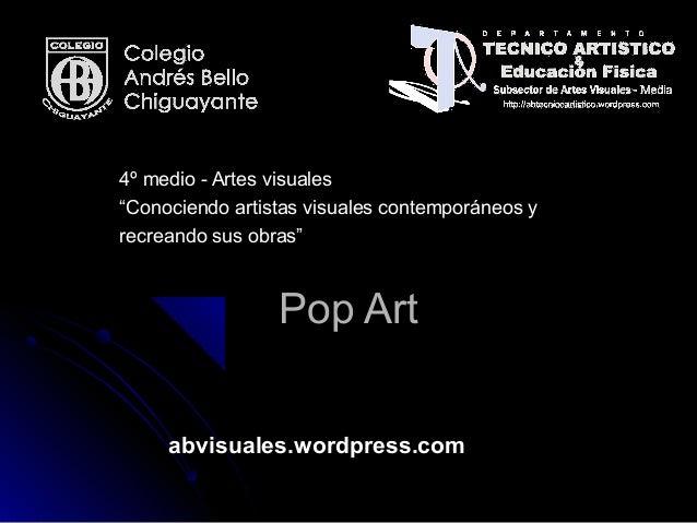"""Pop ArtPop Art abvisuales.wordpress.com 4º medio - Artes visuales4º medio - Artes visuales """"""""Conociendo artistas visuales ..."""