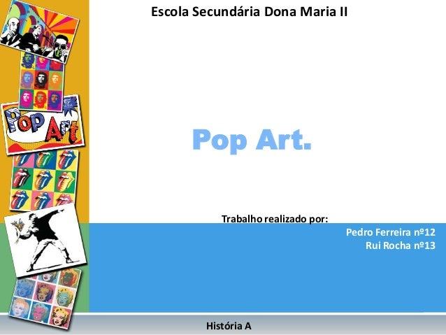 Escola Secundária Dona Maria II      Pop Art.           Trabalho realizado por:                                     Pedro ...