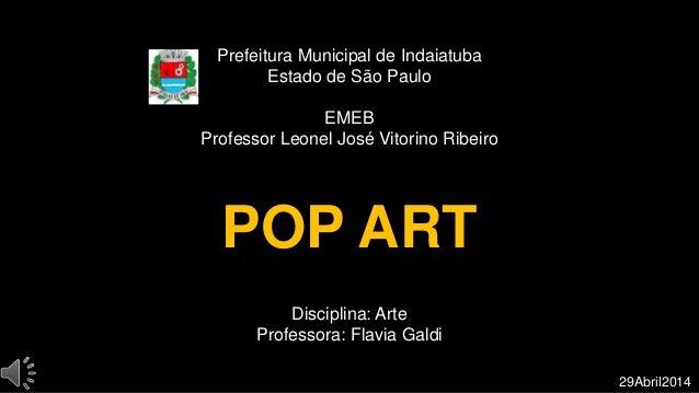 Prefeitura Municipal de Indaiatuba Estado de São Paulo EMEB Professor Leonel José Vitorino Ribeiro POP ART Disciplina: Art...