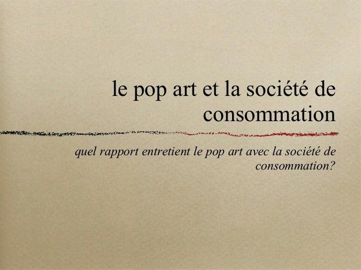 le pop art et la société de consommation <ul><li>quel rapport entretient le pop art avec la société de consommation? </li>...