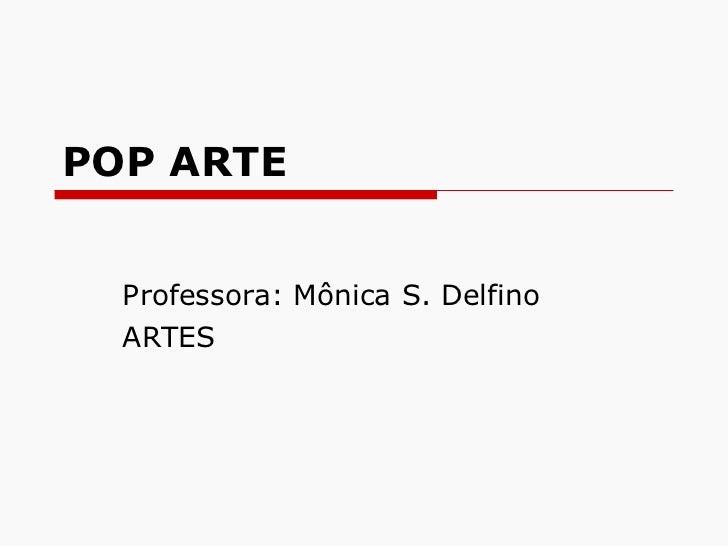 POP ARTE Professora: Mônica S. Delfino ARTES