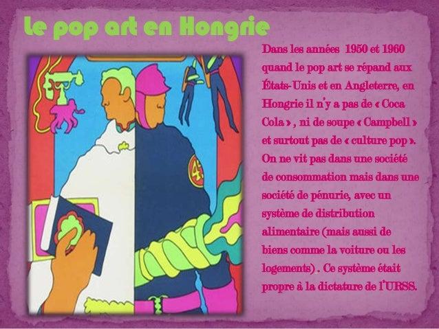 Le pop art en Hongrie Dans les années 1950 et 1960 quand le pop art se répand aux États-Unis et en Angleterre, en Hongrie ...