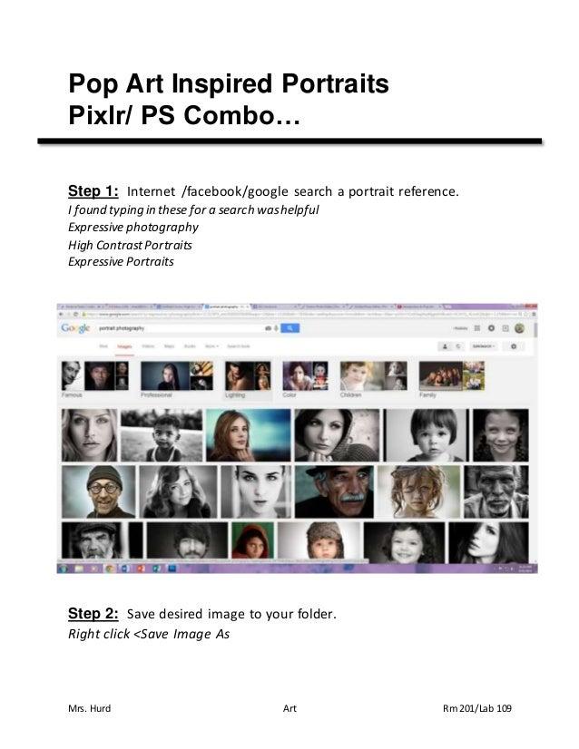 Mrs. Hurd Art Rm 201/Lab 109 Pop Art Inspired Portraits Pixlr/ PS Combo… Step 1: Internet /facebook/google search a portra...