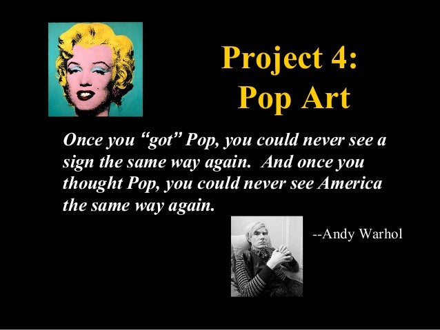 """Project 4:                    Pop ArtOnce you """"got"""" Pop, you could never see asign the same way again. And once youthought..."""