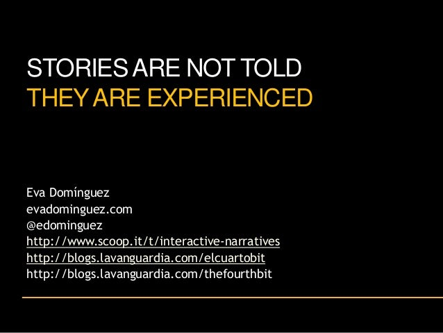 STORIES ARE NOT TOLD THEY ARE EXPERIENCED  Eva Domínguez evadominguez.com @edominguez http://www.scoop.it/t/interactive-na...