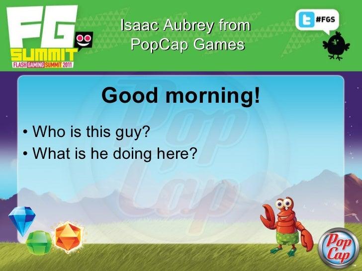 Good morning! <ul><li>Who is this guy? </li></ul><ul><li>What is he doing here? </li></ul>Isaac Aubrey from  PopCap Games