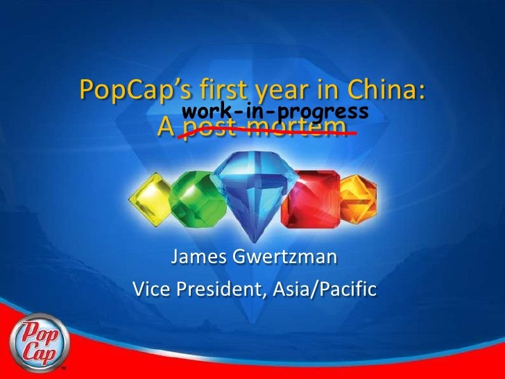 PopCap's first year in China:        work-in-progress      A post-mortem            James Gwertzman     Vice President, As...