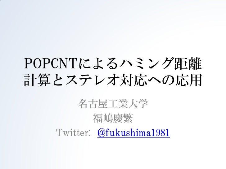 POPCNTによるハミング距離計算とステレオ対応への応用      名古屋工業大学          福嶋慶繁  Twitter: @fukushima1981