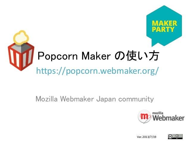 Popcorn Maker の使い方 Mozilla Webmaker Japan community https://popcorn.webmaker.org/ 1Ver. 2013/7/19
