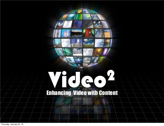 Video2                           Enhancing Video with ContentThursday, January 24, 13