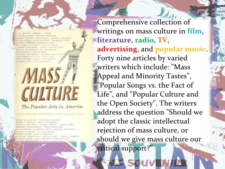 mass culture thesis Effects of mass media on culture introduction: the media shape our attitudes about everything from soap to politics it's important for us to be aware of the impact the mass media has on our culture/society.