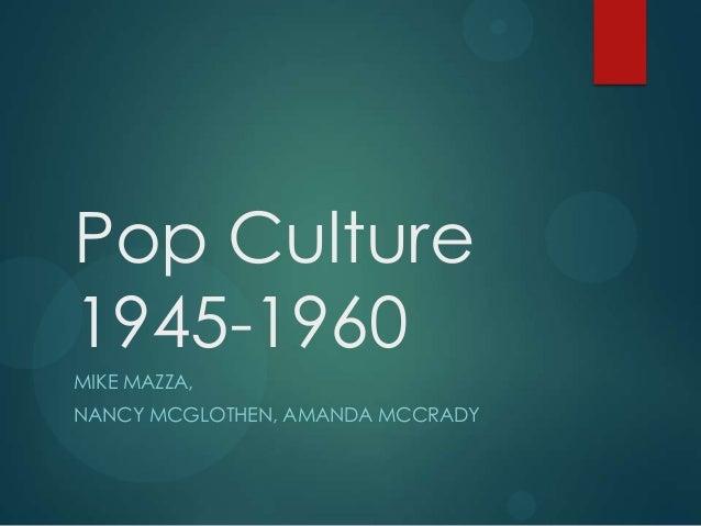 Pop Culture 1945-1960 MIKE MAZZA, NANCY MCGLOTHEN, AMANDA MCCRADY