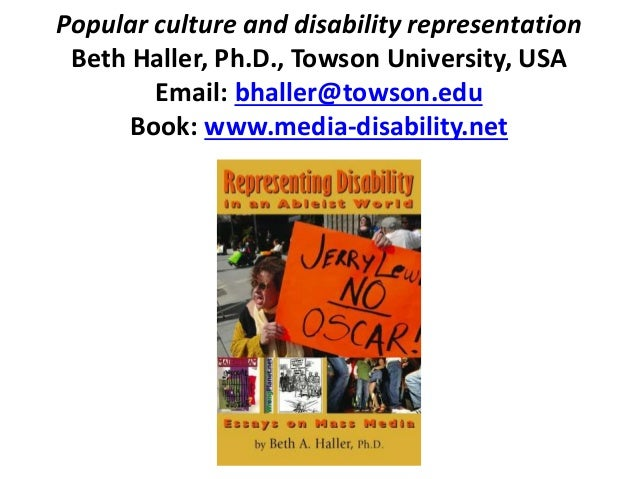 Popular culture and disability representation Beth Haller, Ph.D., Towson University, USA Email: bhaller@towson.edu Book: w...