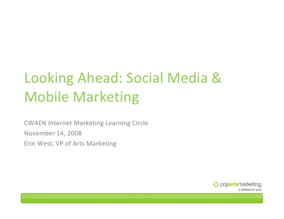 Looking Ahead: Social Media &  Mobile Marketing CWAEN Internet Marketing Learning Circle November 14, 2008 Erin West, VP o...