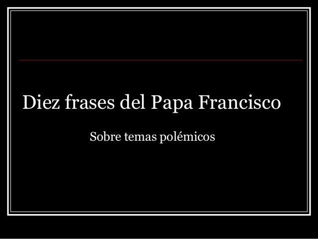 Diez frases del Papa Francisco Sobre temas polémicos