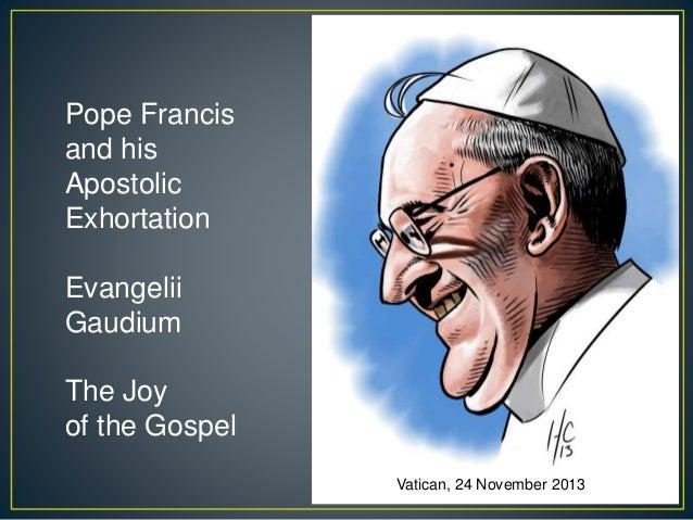Pope Francis and His Apostolic Exhortation The Joy of the Gospel Evangelii Gaudium Vatican, 24 November 2013 Pope Francis ...