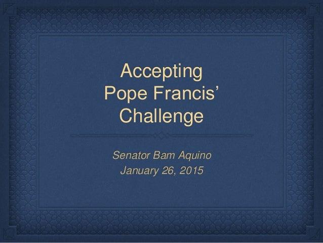 Accepting Pope Francis' Challenge Senator Bam Aquino January 26, 2015