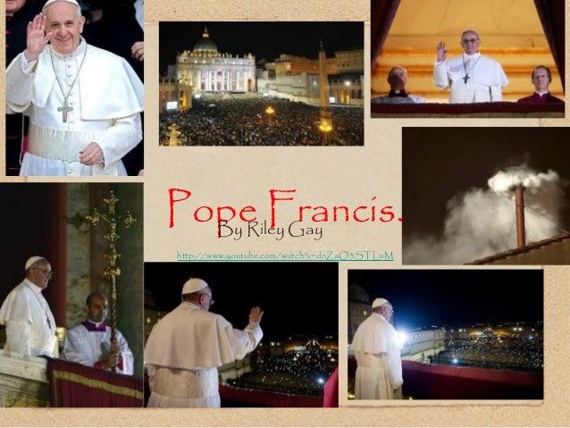 Pope Francis.Riley Gay.http://www.youtube.com/watch?v=dnZaQ3STLaMBy Riley Gay