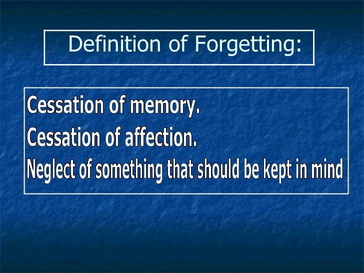 Definition of Forgetting: Cessation of memory.  Cessation of affection.  Neglect of something that should be kept in mind
