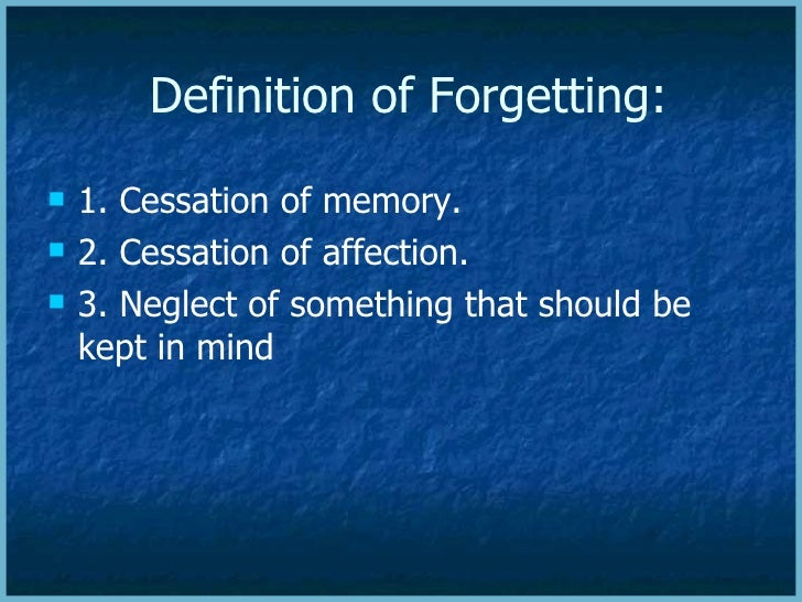 Definition of Forgetting:    1. Cessation of memory.    2. Cessation of affection.    3. Neglect of something that shou...