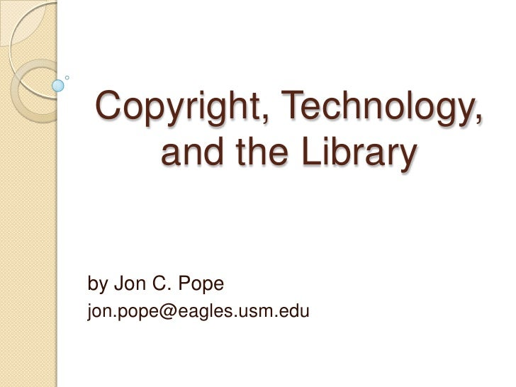 Copyright, Technology, and the Library by Jon C. Pope jon.pope@eagles.usm.edu