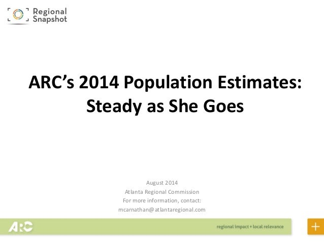 ARC's 2014 Population Estimates: Steady as She Goes August 2014 Atlanta Regional Commission For more information, contact:...