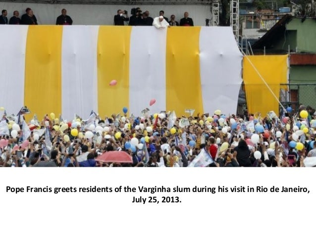 Pope Francis greets residents of the Varginha slum during his visit in Rio de Janeiro, July 25, 2013.