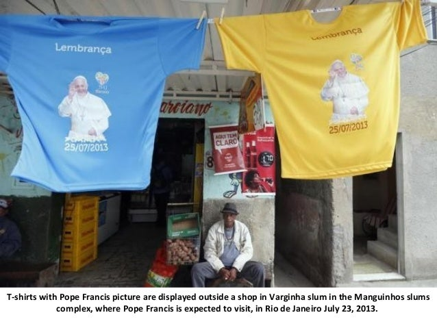 T-shirts with Pope Francis picture are displayed outside a shop in Varginha slum in the Manguinhos slums complex, where Po...
