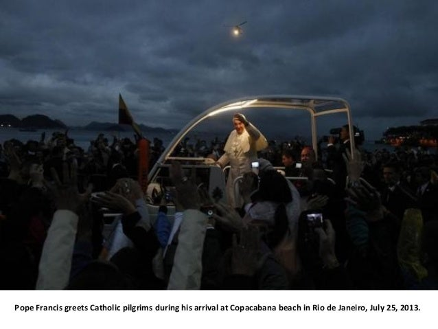 Pope Francis greets Catholic pilgrims during his arrival at Copacabana beach in Rio de Janeiro, July 25, 2013.