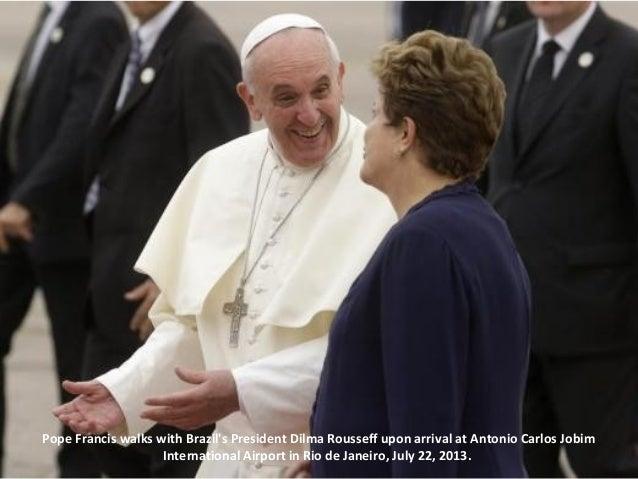 Pope Francis walks with Brazil's President Dilma Rousseff upon arrival at Antonio Carlos Jobim International Airport in Ri...