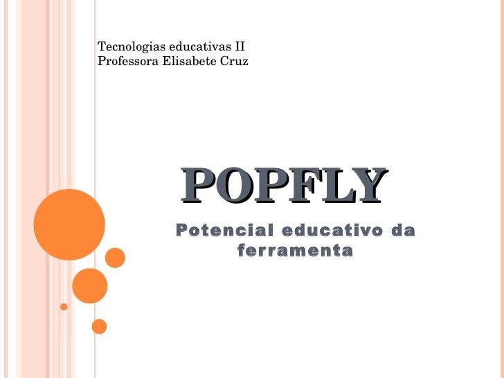 POPFLY Potencial educativo da ferramenta Tecnologias educativas II Professora Elisabete Cruz