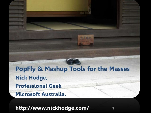 PopFly & Mashup Tools for the Masses Nick Hodge, Professional Geek Microsoft Australia. http://www.nickhodge.com/ 1