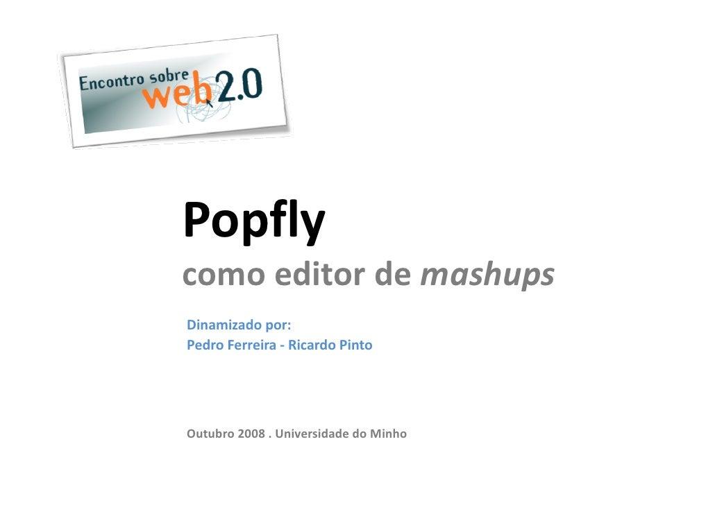 Popfly comoeditordemashups Dinamizadopor: PedroFerreira‐ RicardoPinto     Outubro2008.UniversidadedoMinho