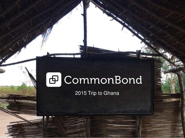 2015 Trip to Ghana ©CommonBond Inc. Confidential 2015 Trip to Ghana