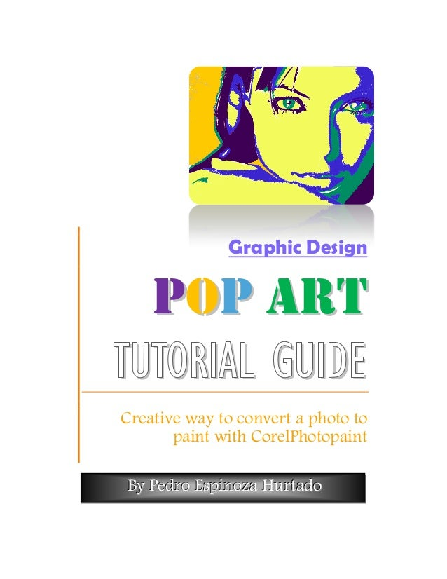 Graphic Design  P OP A R TTUTORIAL GUIDECreative way to convert a photo to       paint with CorelPhotopaintBy Pedro Espino...