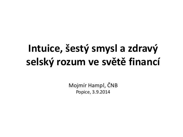 Intuice, šestý smysl a zdravý  selský rozum ve světě financí  Mojmír Hampl, ČNB  Popice, 3.9.2014