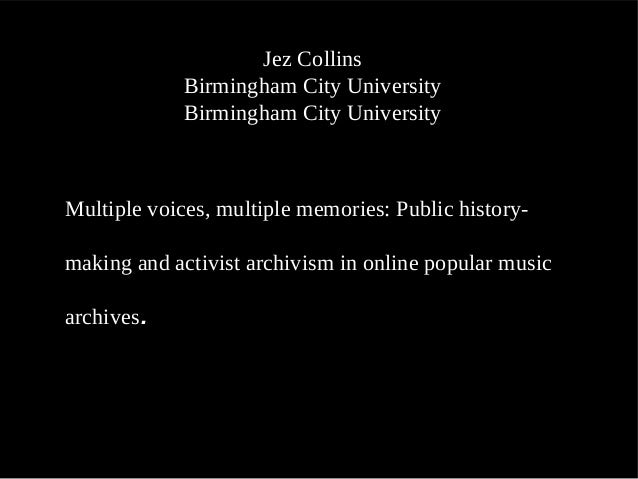 Jez Collins Birmingham City University Birmingham City University Multiple voices, multiple memories: Public history- maki...