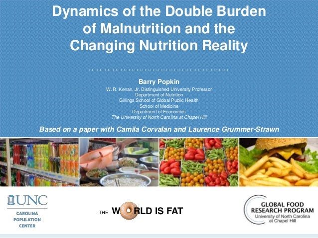 Dynamics of the Double Burden of Malnutrition and the Changing Nutrition Reality Barry Popkin W. R. Kenan, Jr. Distinguish...