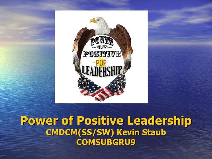 Power of Positive Leadership    CMDCM(SS/SW) Kevin Staub         COMSUBGRU9