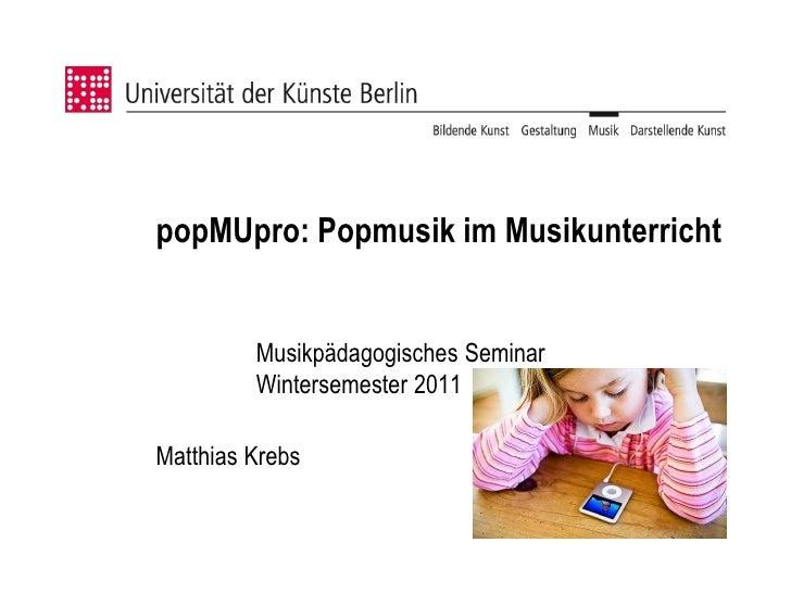 popMUpro: Popmusik im Musikunterricht         Musikpädagogisches Seminar         Wintersemester 2011Matthias Krebs