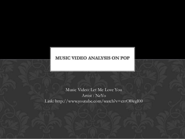 MUSIC VIDEO ANALYSIS ON POP Music Video: Let Me Love You Artist : NeYo Link: http://www.youtube.com/watch?v=crrOl0egI00